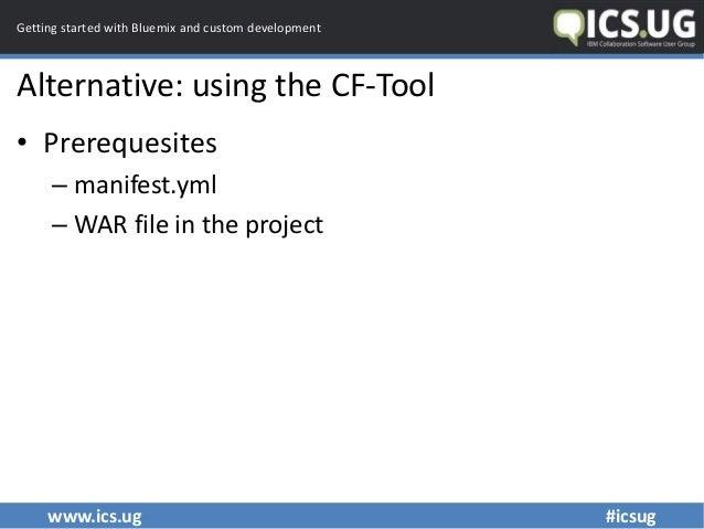 www.ics.ug #icsug Getting started with Bluemix and custom development Alternative: using the CF-Tool • Prerequesites – man...