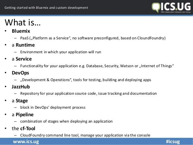 """www.ics.ug #icsug Getting started with Bluemix and custom development What is… • Bluemix – PaaS (""""Platform as a Service"""", ..."""