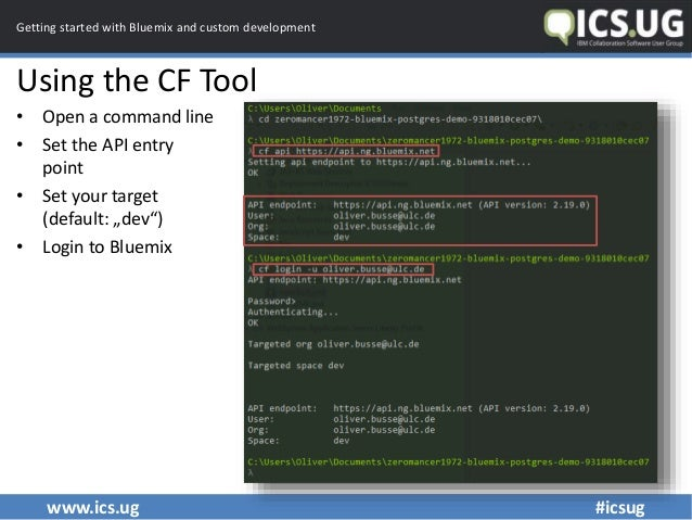 www.ics.ug #icsug Getting started with Bluemix and custom development Using the CF Tool • Open a command line • Set the AP...