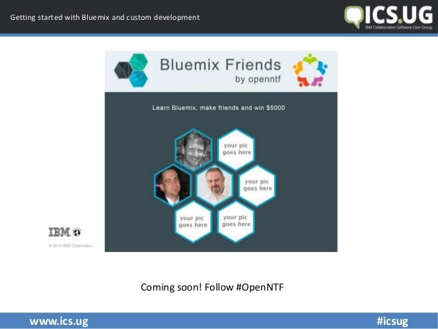 www.ics.ug #icsug Getting started with Bluemix and custom development Coming soon! Follow #OpenNTF