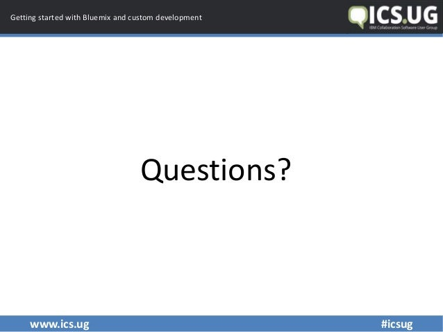 www.ics.ug #icsug Getting started with Bluemix and custom development Questions?