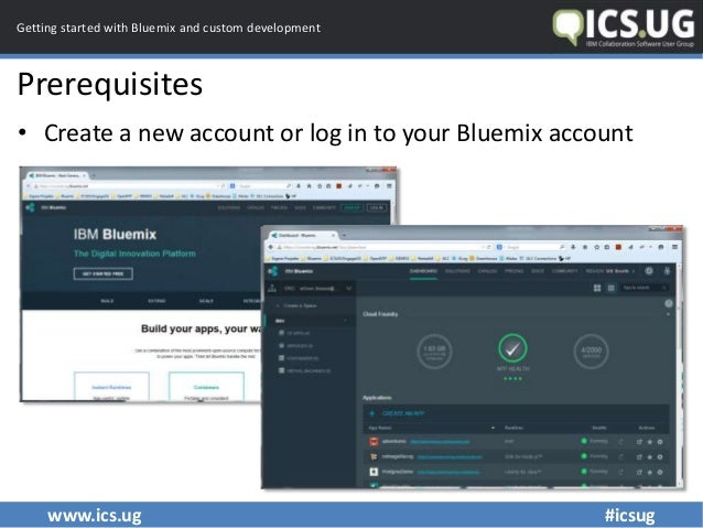 www.ics.ug #icsug Getting started with Bluemix and custom development Prerequisites • Create a new account or log in to yo...