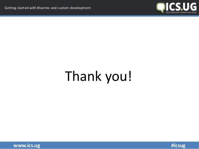 www.ics.ug #icsug Getting started with Bluemix and custom development Thank you!