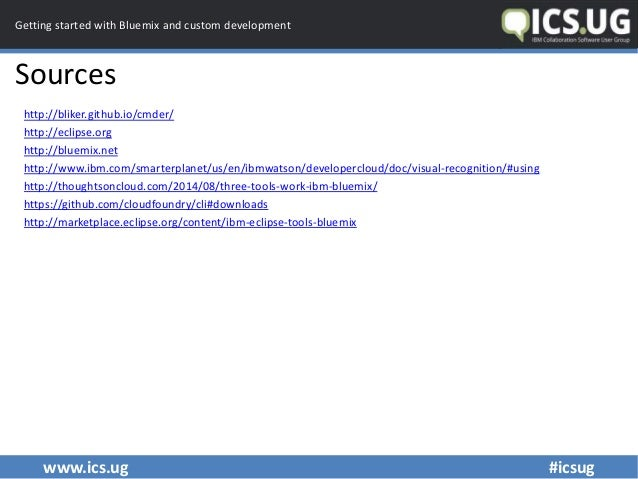 www.ics.ug #icsug Getting started with Bluemix and custom development Sources http://bliker.github.io/cmder/ http://eclips...