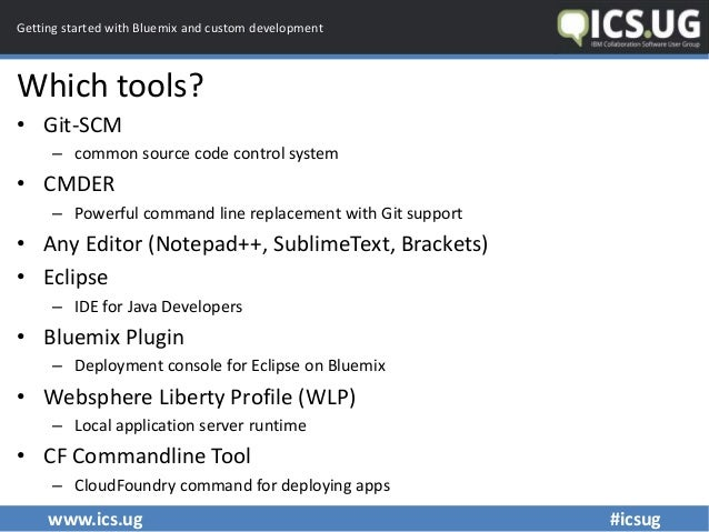 www.ics.ug #icsug Getting started with Bluemix and custom development Which tools? • Git-SCM – common source code control ...