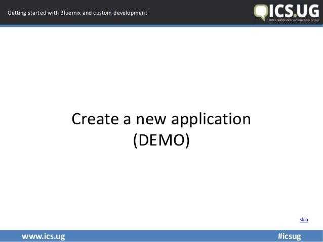 www.ics.ug #icsug Getting started with Bluemix and custom development Create a new application (DEMO) skip