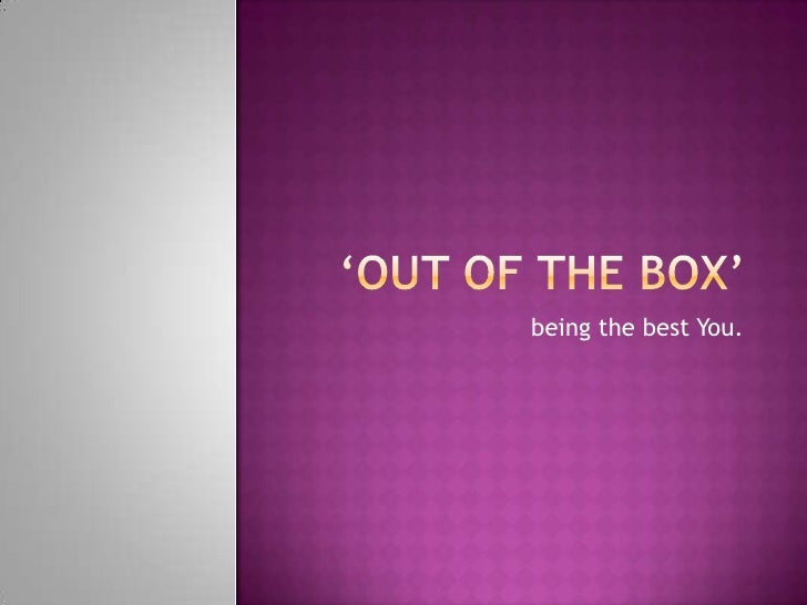 'Out of the box' <br />being the best You.<br />
