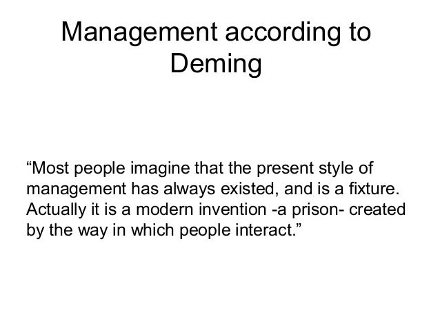 "Management according to Deming ""Most people imagine that the present style of management has always existed, and is a fixt..."