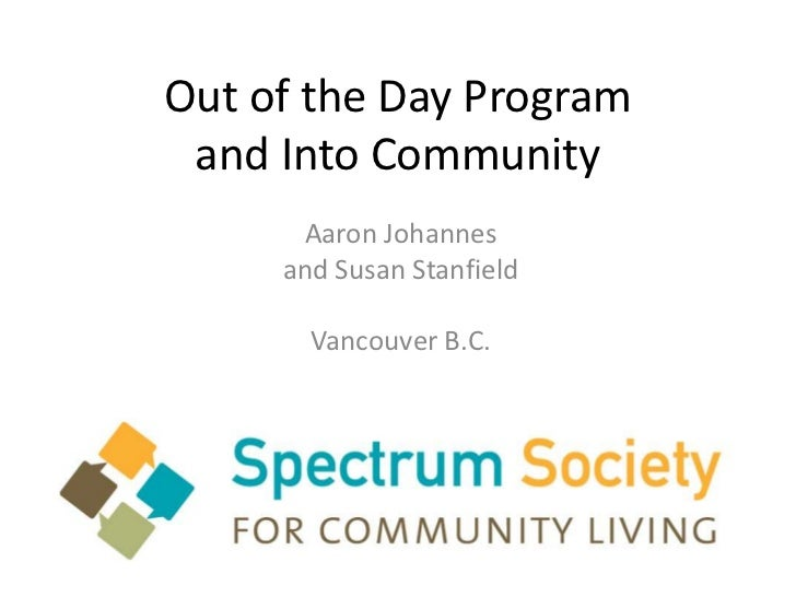 Out of the Day Program and Into Community      Aaron Johannes     and Susan Stanfield       Vancouver B.C.