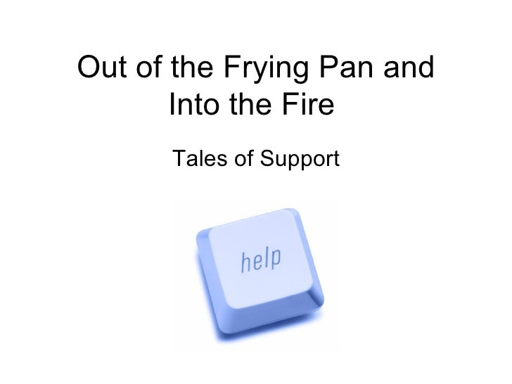 Out of the Frying Pan and Into the Fire  Tales of Support