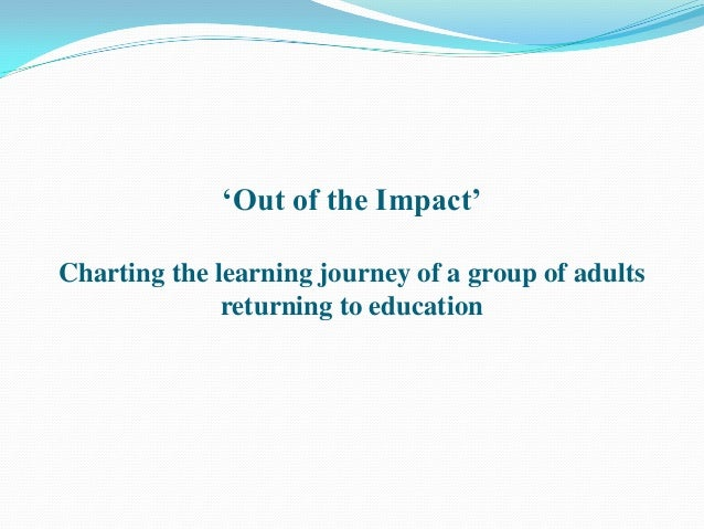 """Out of the Impact""Charting the learning journey of a group of adults              returning to education"