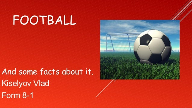 FOOTBALLAnd some facts about it.Kiselyov VladForm 8-1