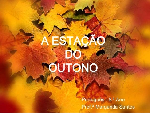 A ESTAÇÃO DO OUTONO Português – 8.º Ano Prof.ª Margarida Santos
