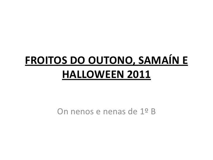FROITOS DO OUTONO, SAMAÍN E      HALLOWEEN 2011     On nenos e nenas de 1º B