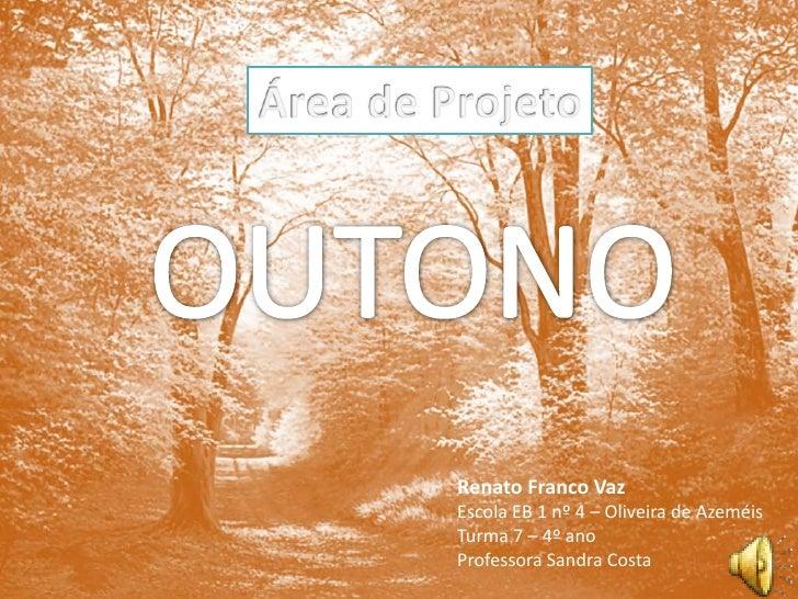 Área de Projeto<br />OUTONO<br />Renato Franco Vaz<br />Escola EB 1 nº 4 – Oliveira de Azeméis<br />Turma 7 – 4º ano<br />...