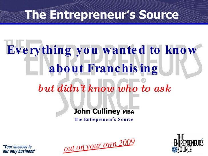The Entrepreneur's Source <ul><li>Everything you wanted to know  </li></ul><ul><li>about Franchising </li></ul><ul><li>but...