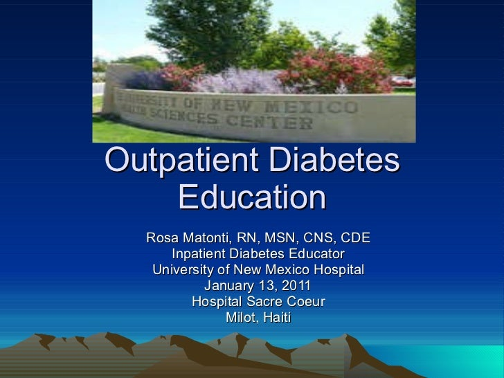 Outpatient Diabetes Education Rosa Matonti, RN, MSN, CNS, CDE Inpatient Diabetes Educator University of New Mexico Hospita...