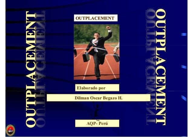 OUTPLACEMENTOUTPLACEMENT Elaborado por Dilman Oscar Begazo H. AQP- Perú