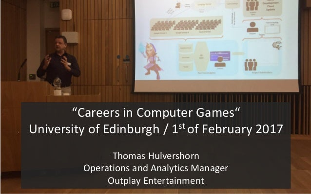 """Careers in Computer Games"" University of Edinburgh / 1st of February 2017 Thomas Hulvershorn Operations and Analytics Man..."