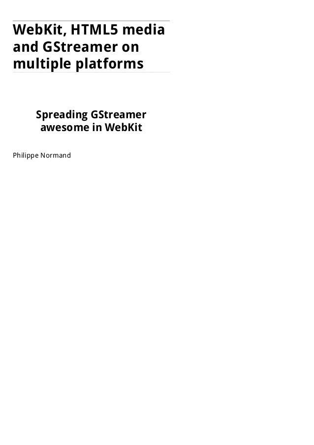 WebKit, HTML5 media and GStreamer on multiple platforms Spreading GStreamer awesome in WebKit Philippe Normand