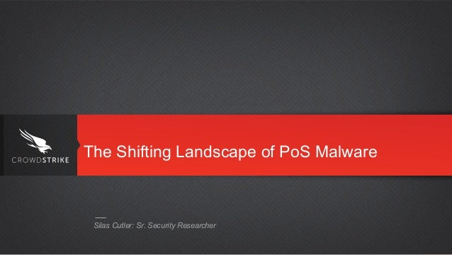 Silas Cutler: Sr. Security Researcher The Shifting Landscape of PoS Malware
