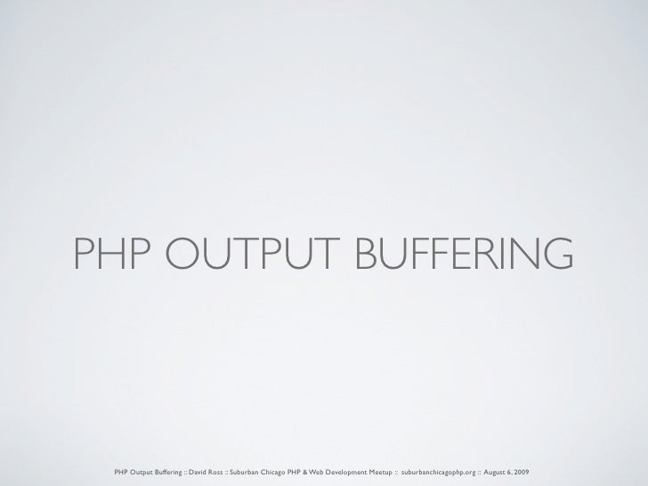 PHP OUTPUT BUFFERING     PHP Output Buffering :: David Ross :: Suburban Chicago PHP & Web Development Meetup :: suburbanch...