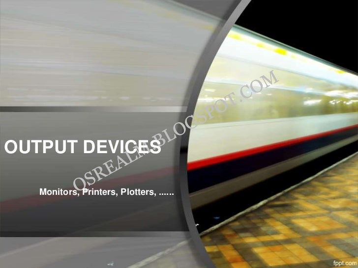 OUTPUT DEVICES   Monitors, Printers, Plotters, ......