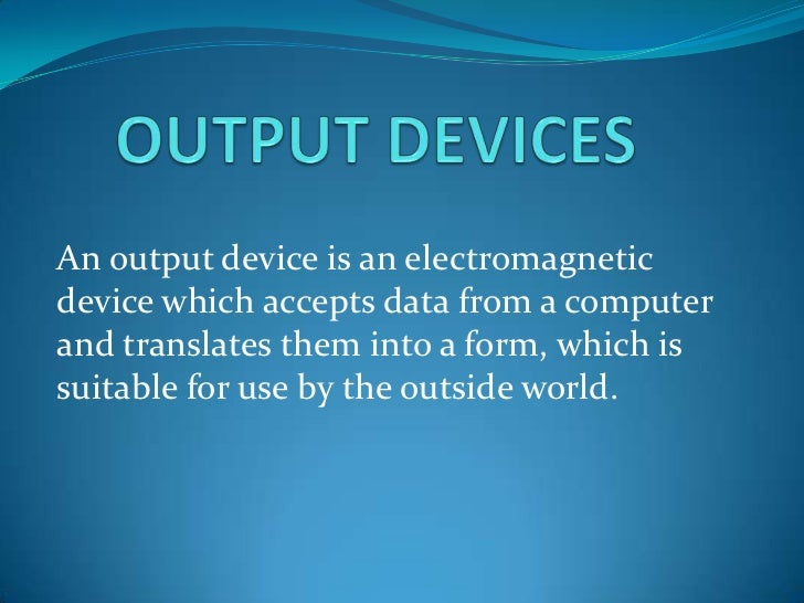 An output device is an electromagneticdevice which accepts data from a computerand translates them into a form, which issu...