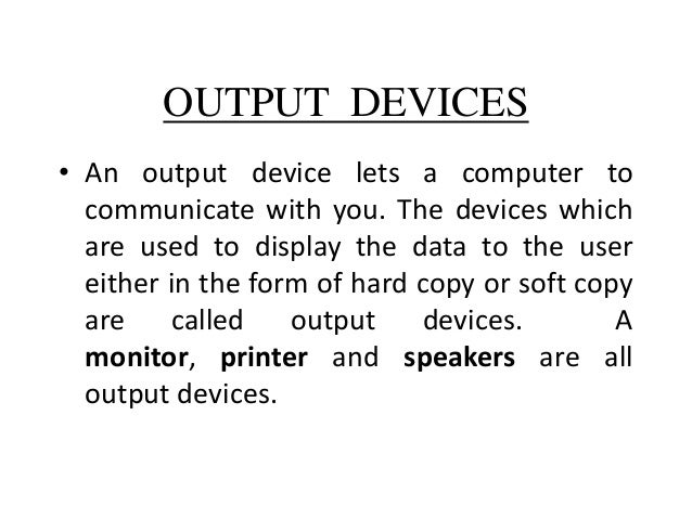 OUTPUT DEVICES • An output device lets a computer to communicate with you. The devices which are used to display the data ...