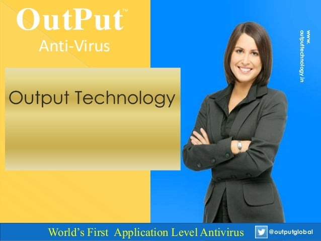 OutPut TM Anti-Virus www. outputtechnology.in @outputglobalWorld's First Application Level Antivirus @outputglobal