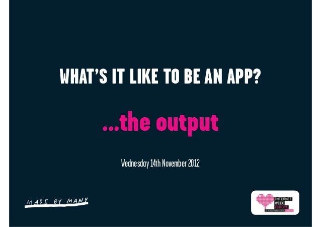 WHAT'S IT LIKE TO BE AN APP?     ...the output        Wednesday 14th November 2012