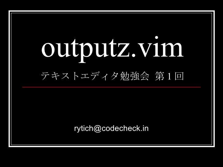 outputz.vim テキストエディタ勉強会 第 1 回 [email_address]