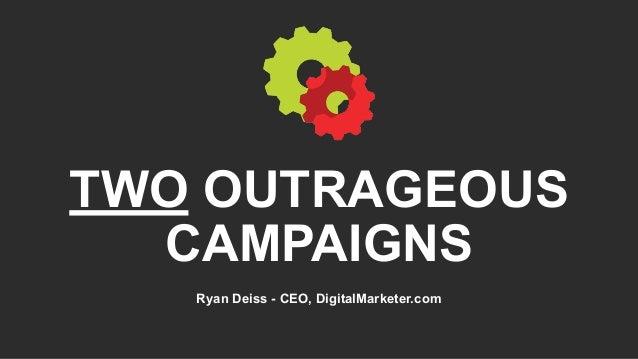 TWO OUTRAGEOUS CAMPAIGNS Ryan Deiss - CEO, DigitalMarketer.com