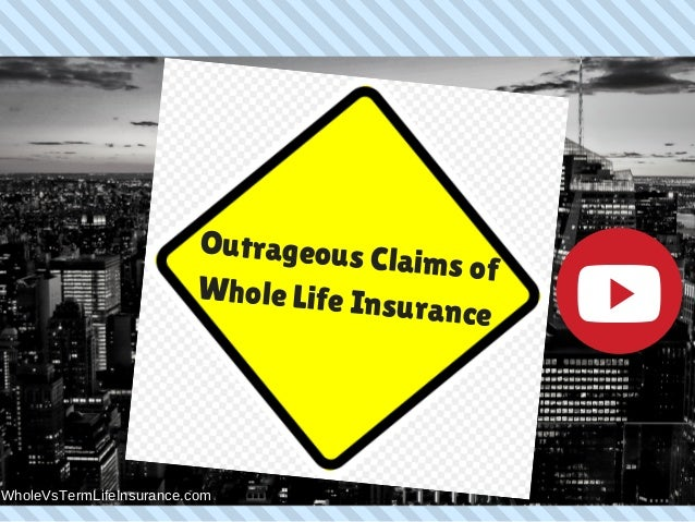 Outrageous Claims of Whole Life Insurance WholeVsTermLifeInsurance.com