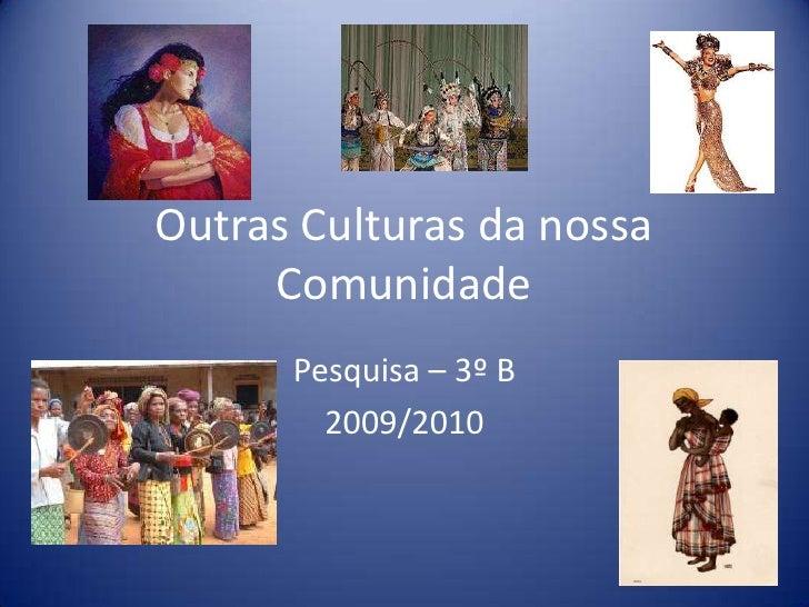 Outras Culturas da nossa Comunidade<br />Pesquisa – 3º B<br />2009/2010<br />