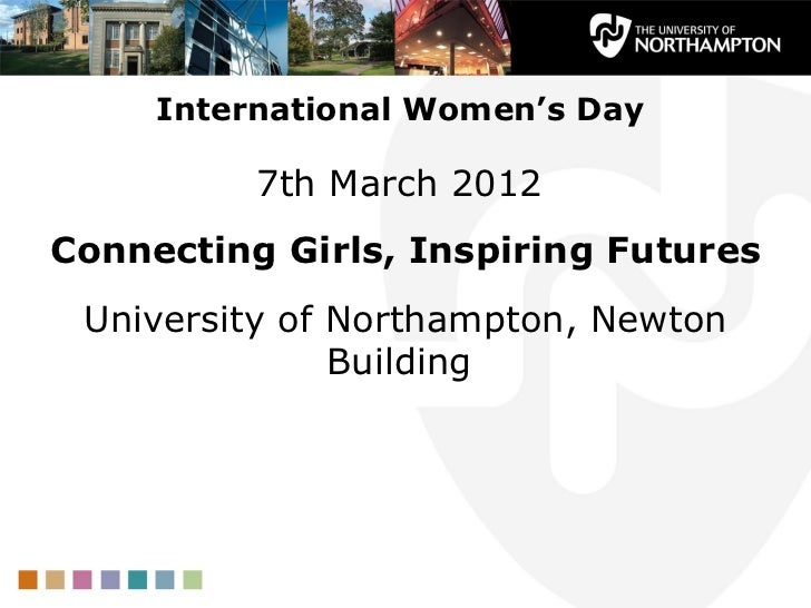 International Women's Day          7th March 2012Connecting Girls, Inspiring Futures University of Northampton, Newton    ...