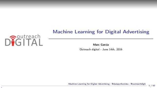 Machine Learning for Digital Advertising Marc Garcia Outreach digital - June 14th, 2016 1 / 50 Machine Learning for Digita...
