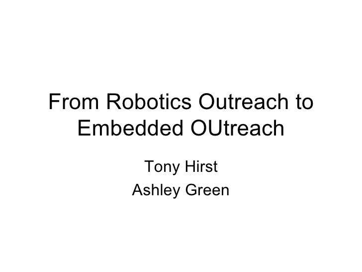 From Robotics Outreach to Embedded OUtreach Tony Hirst Ashley Green