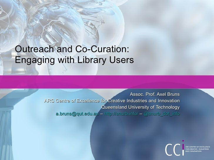 Outreach and Co-Curation: Engaging with Library Users Assoc. Prof. Axel Bruns ARC Centre of Excellence for Creative Indust...