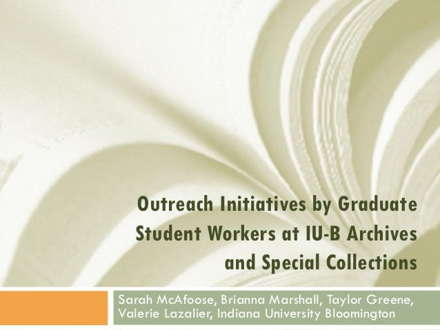 Outreach Initiatives by Graduate  Student Workers at IU-B Archives            and Special CollectionsSarah McAfoose, Brian...