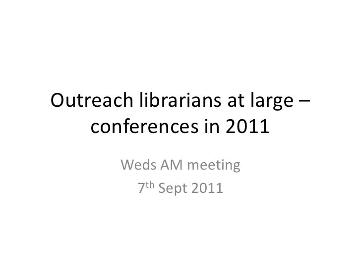 Outreach librarians at large – conferences in 2011<br />Weds AM meeting<br />7th Sept 2011<br />