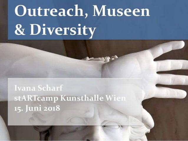 Outreach, Museen & Diversity Ivana Scharf stARTcamp Kunsthalle Wien 15. Juni 2018