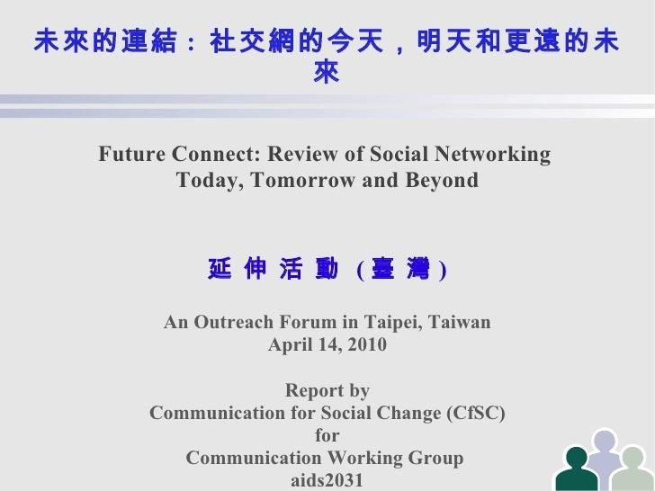 未來的連結 :   社交網的今天,明天和更遠的未來 Future Connect: Review of Social Networking  Today, Tomorrow and Beyond 延   伸   活   動   ( 臺   灣 ...