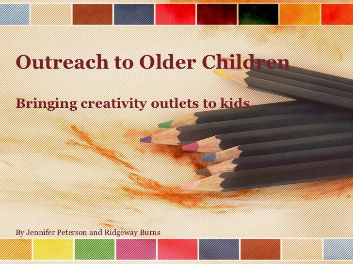 Outreach to Older Children Bringing creativity outlets to kids By Jennifer Peterson and Ridgeway Burns