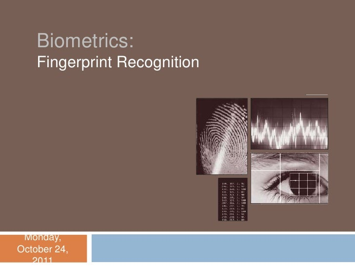 Biometrics:    Fingerprint Recognition Monday,October 24,   2011