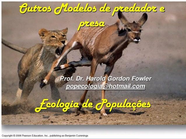 Outros Modelos de predador e          presa       Prof. Dr. Harold Gordon Fowler         popecologia@hotmail.com   Ecologi...