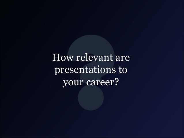 How relevant are presentations to your career?