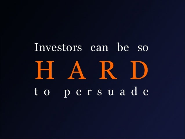 Investors can be so  H A R D t o  p e r s u a d e
