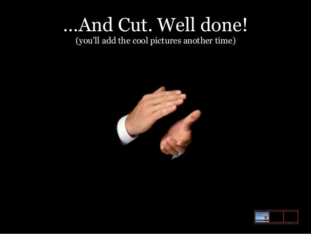 …And Cut. Well done! (you'll add the cool pictures another time)