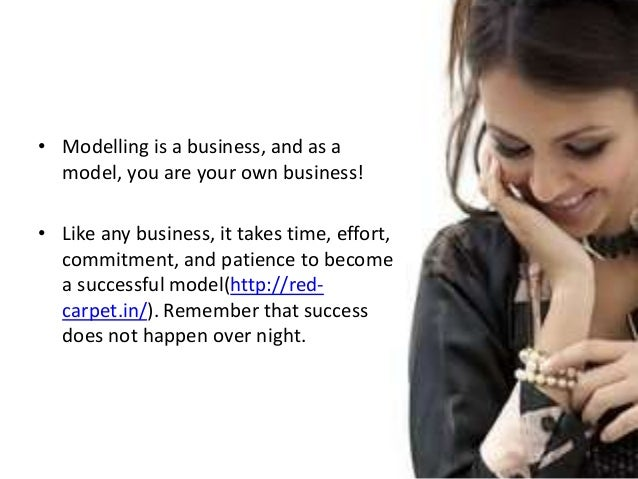 • Modelling is a business, and as a model, you are your own business! • Like any business, it takes time, effort, commitme...